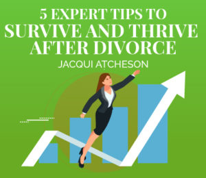 5 Expert Tips to Survive and thrive After Divorce Jacqui Atcheson