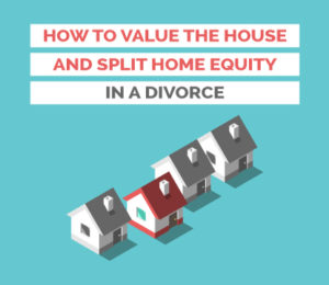 how to value the house and split equity in divorce