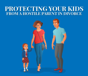 Protecting Your Kids from a Hostile Parent in Divorce